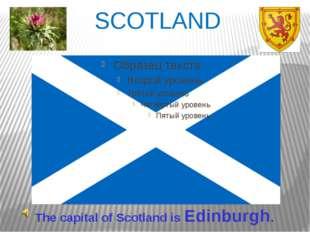 SCOTLAND The capital of Scotland is Edinburgh.
