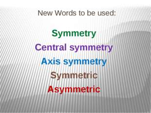 New Words to be used: Symmetry Central symmetry Axis symmetry Symmetric Asymm