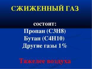 СЖИЖЕННЫЙ ГАЗ состоит: Пропан (С3Н8) Бутан (С4Н10) Другие газы 1% Тяжелее воз