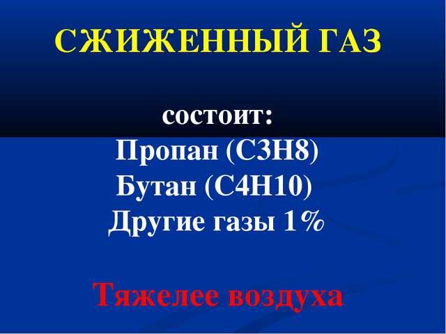 СЖИЖЕННЫЙ ГАЗ состоит: Пропан (С3Н8) Бутан (С4Н10) Другие газы 1% Тяжелее воз...