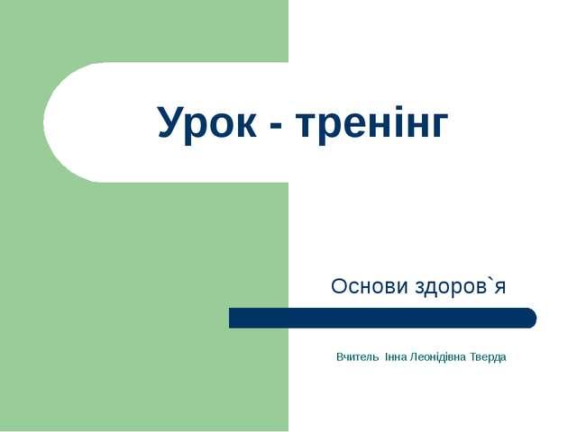 Урок - тренінг Основи здоров`я Вчитель Інна Леонідівна Тверда