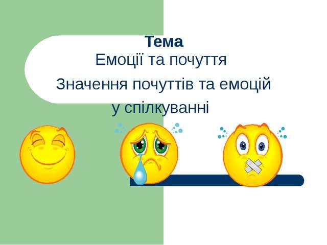 Тема Емоції та почуття Значення почуттів та емоцій у спілкуванні