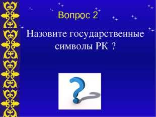 Вопрос 2 Назовите государственные символы РК ? Тема