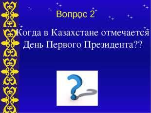 Вопрос 2 Когда в Казахстане отмечается День Первого Президента?? Тема