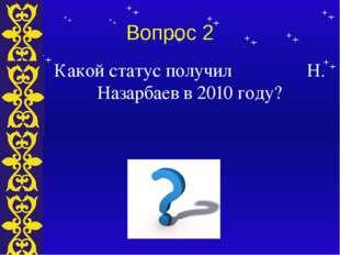 Вопрос 2 Какой статус получил Н. Назарбаев в 2010 году? Тема