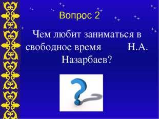 Вопрос 2 Чем любит заниматься в свободное время Н.А. Назарбаев? Тема
