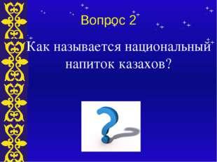 Вопрос 2 Как называется национальный напиток казахов? Тема