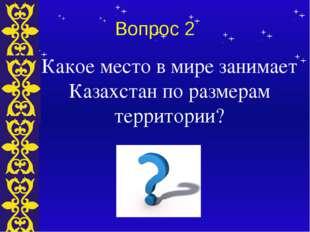 Вопрос 2 Какое место в мире занимает Казахстан по размерам территории? Тема
