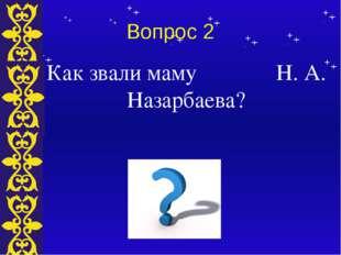 Вопрос 2 Как звали маму Н. А. Назарбаева? Тема