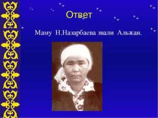 Ответ Маму Н.Назарбаева звали Альжан. Тема