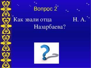Вопрос 2 Как звали отца Н. А. Назарбаева? Тема