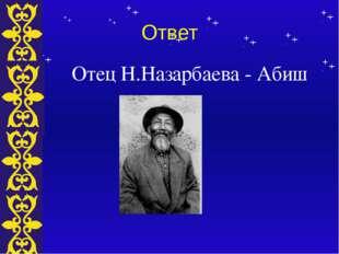 Ответ Отец Н.Назарбаева - Абиш Тема