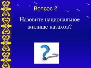 Вопрос 2 Назовите национальное жилище казахов? Тема