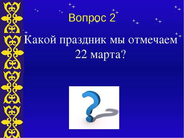 Вопрос 2 Какой праздник мы отмечаем 22 марта? Тема