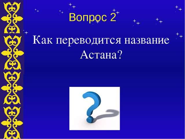 Вопрос 2 Как переводится название Астана? Тема