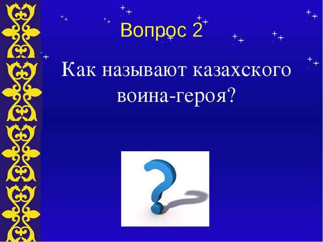 Вопрос 2 Как называют казахского воина-героя? Тема