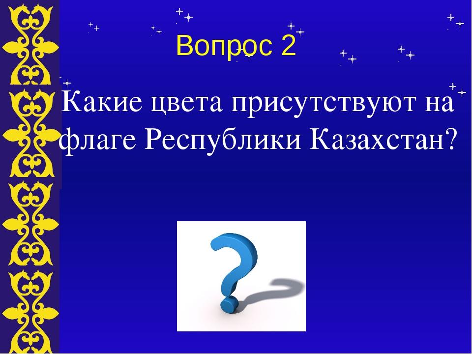 Вопрос 2 Какие цвета присутствуют на флаге Республики Казахстан? Тема