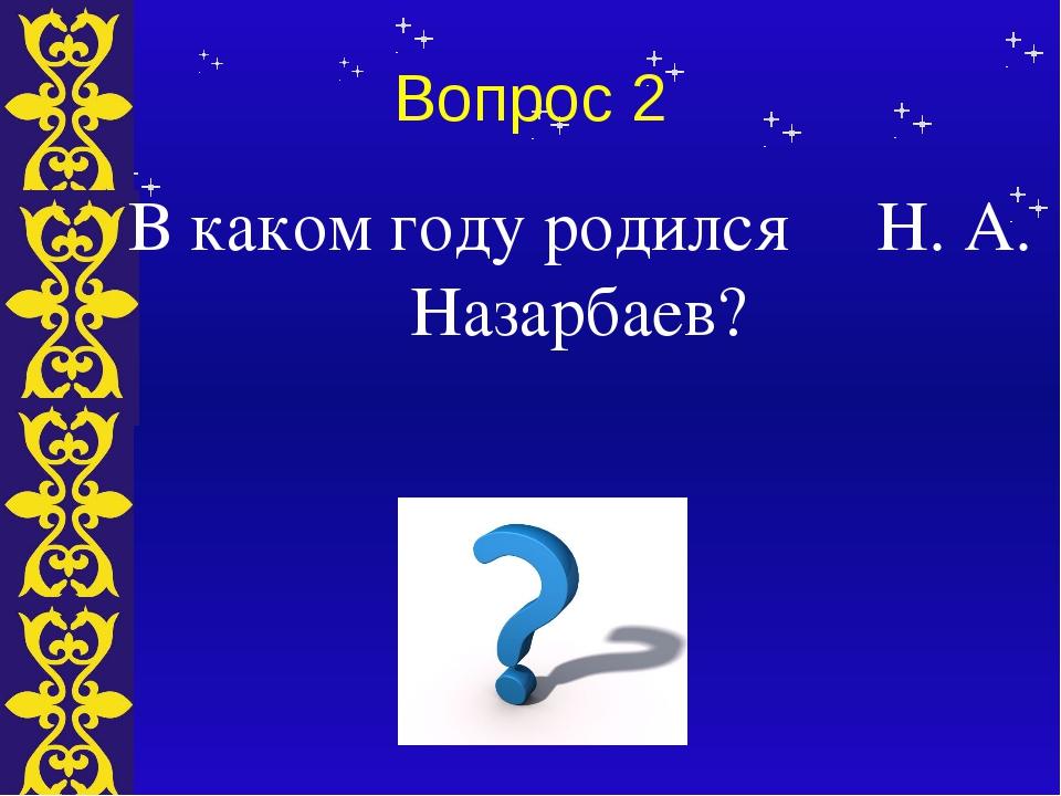 Вопрос 2 В каком году родился Н. А. Назарбаев? Тема