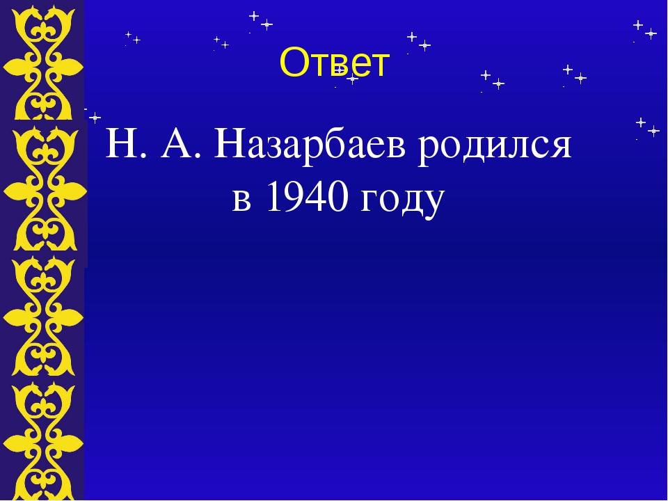Ответ Н. А. Назарбаев родился в 1940 году Тема