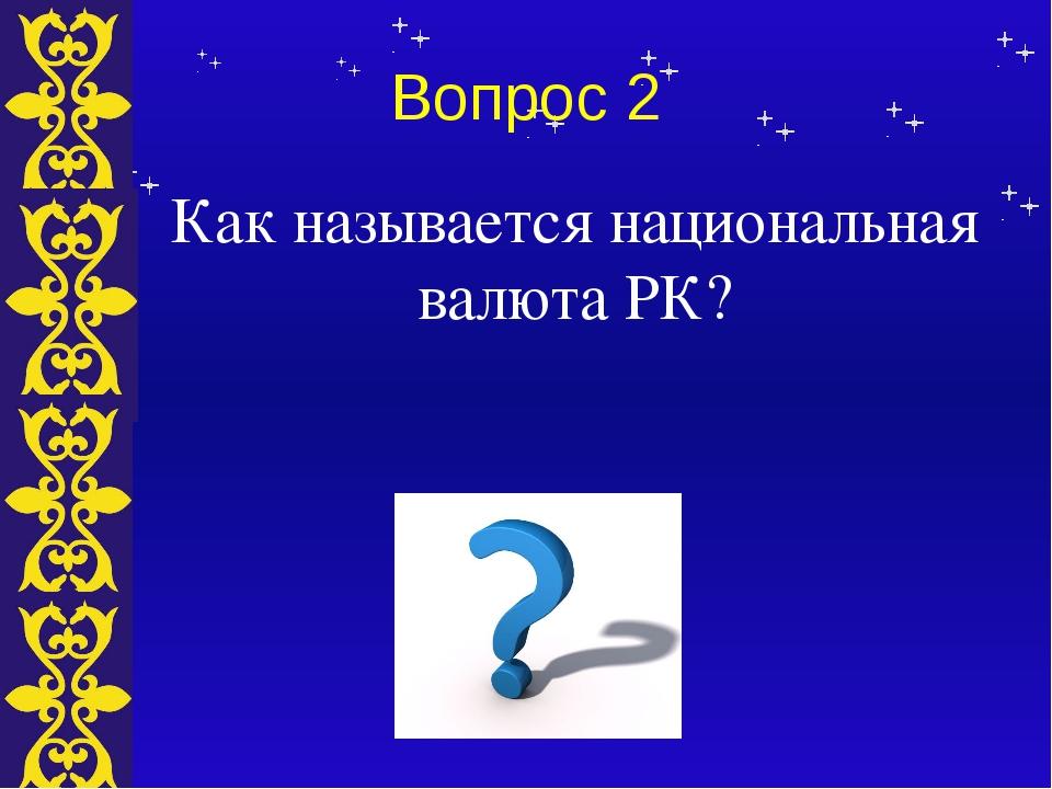Вопрос 2 Как называется национальная валюта РК? Тема