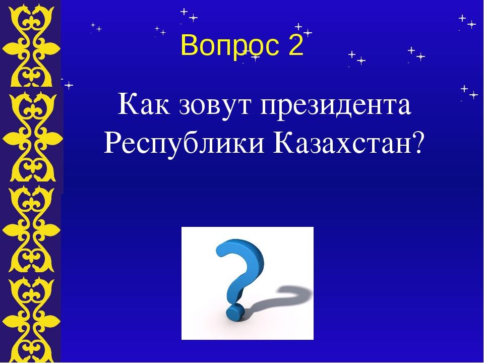 Вопрос 2 Как зовут президента Республики Казахстан? Тема