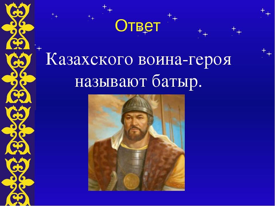 Ответ Казахского воина-героя называют батыр. Тема