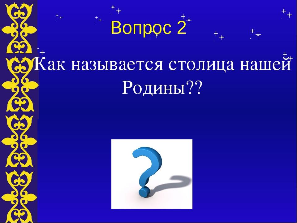 Вопрос 2 Как называется столица нашей Родины?? Тема