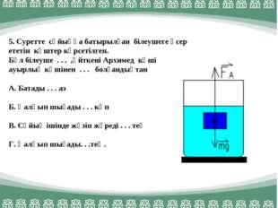 5. Суретте сұйыққа батырылған білеушеге әсер ететін күштер көрсетілген. Бұл б