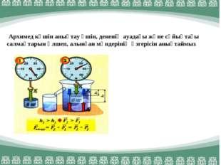 Архимед күшін анықтау үшін, дененің ауадағы және сұйықтағы салмақтарын өлшеп
