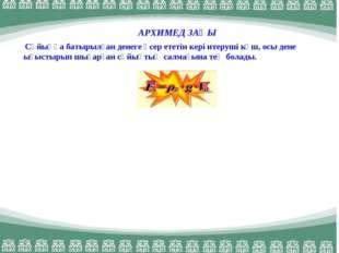 АРХИМЕД ЗАҢЫ Сұйыққа батырылған денеге әсер ететін кері итеруші күш, осы дене