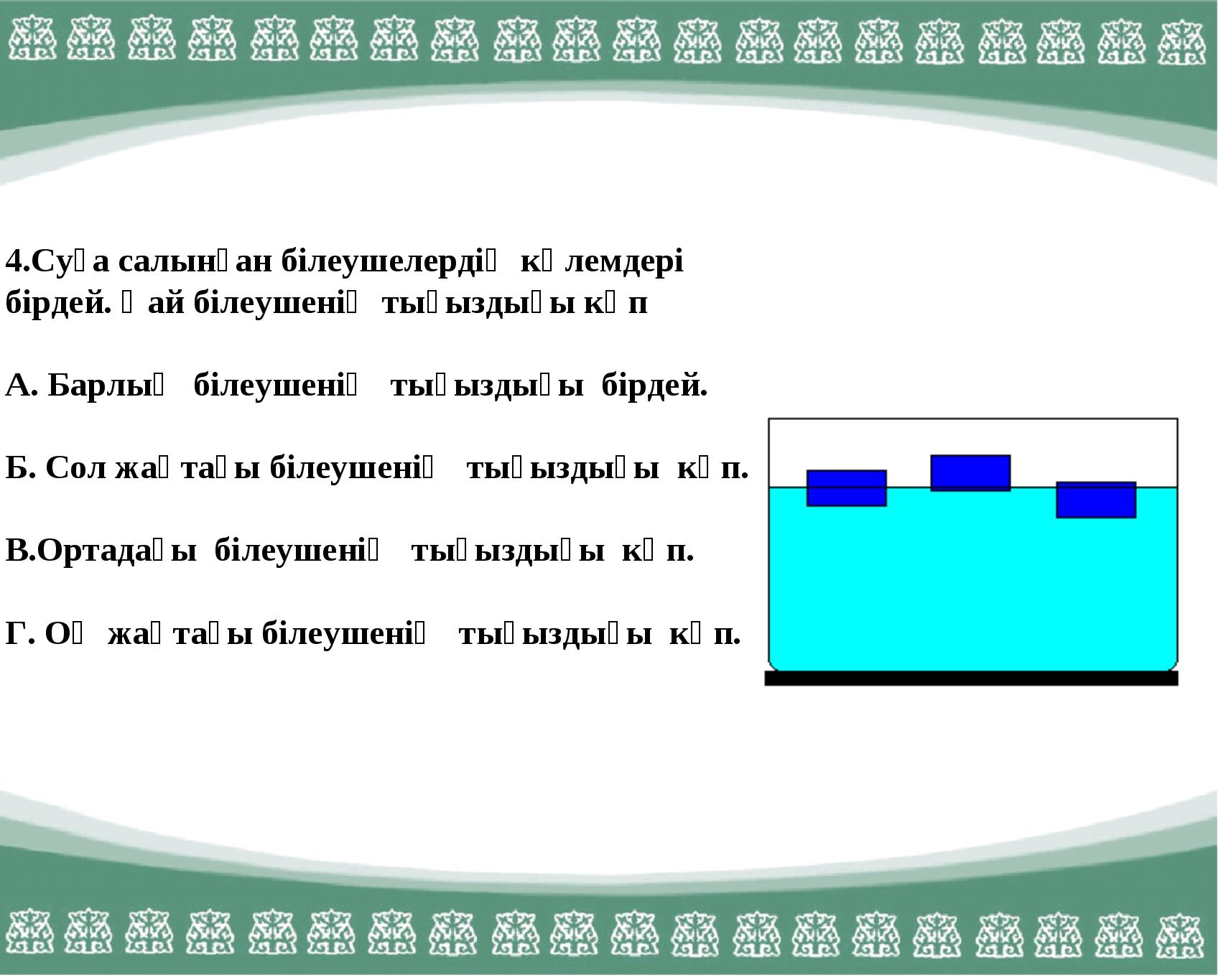 4.Суға салынған білеушелердің көлемдері бірдей. Қай білеушенің тығыздығы көп...