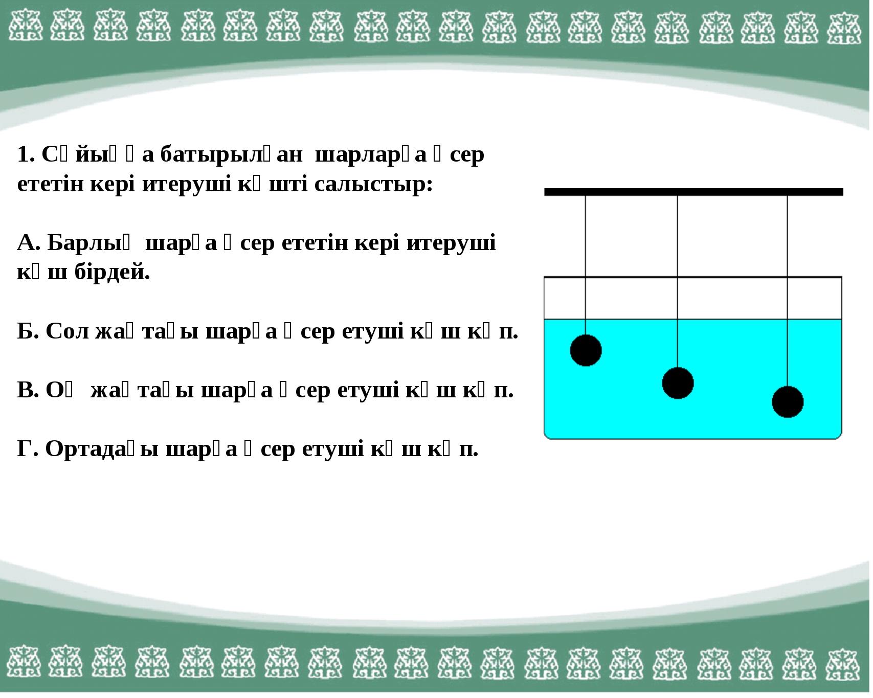 1. Сұйыққа батырылған шарларға әсер ететін кері итеруші күшті салыстыр: А. Ба...