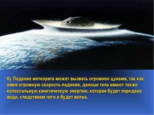 6). Падение метеорита может вызвать огромное цунами, так как, имея огромную с