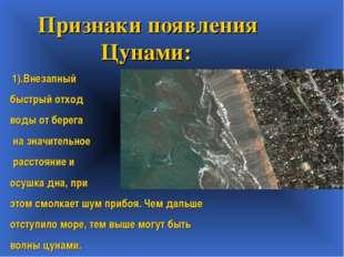 Признаки появления Цунами: 1).Внезапный быстрый отход воды от берега на знач
