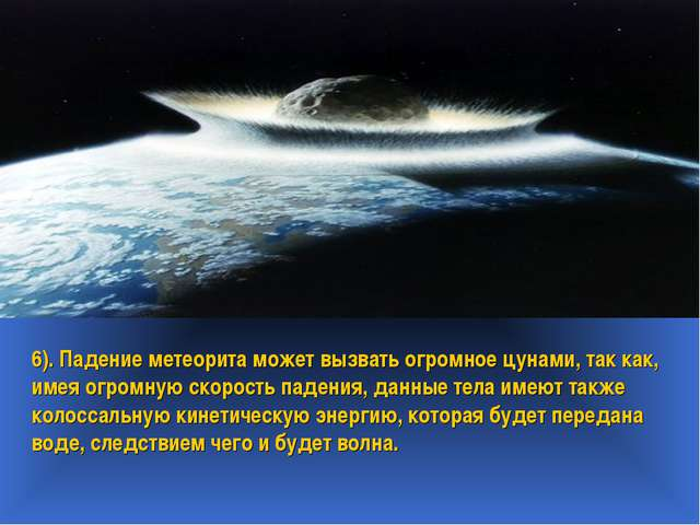 6). Падение метеорита может вызвать огромное цунами, так как, имея огромную с...
