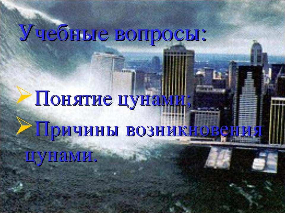 Учебные вопросы: Понятие цунами; Причины возникновения цунами.