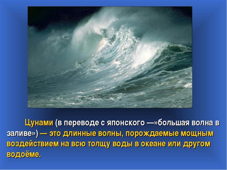 Цунами (в переводе с японского —»большая волна в заливе») — это длинные волн...