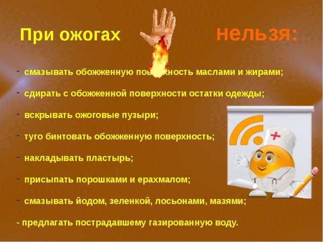 При ожогах Нельзя: смазывать обожженную поверхность маслами и жирами; сдират...