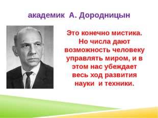 академик А. Дородницын Это конечно мистика. Но числа дают возможность человек