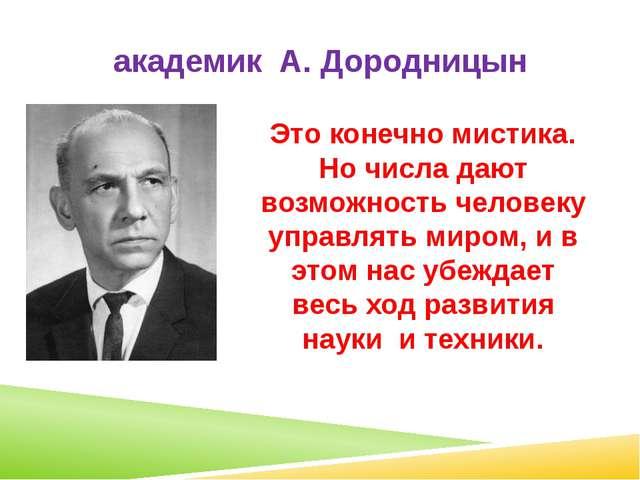 академик А. Дородницын Это конечно мистика. Но числа дают возможность человек...