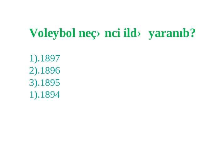Voleybol neçənci ildə yaranıb? 1).1897 2).1896 3).1895 1).1894