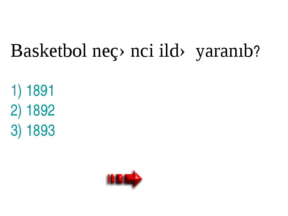 Basketbol neçənci ildə yaranıb? 1) 1891 2) 1892 3) 1893