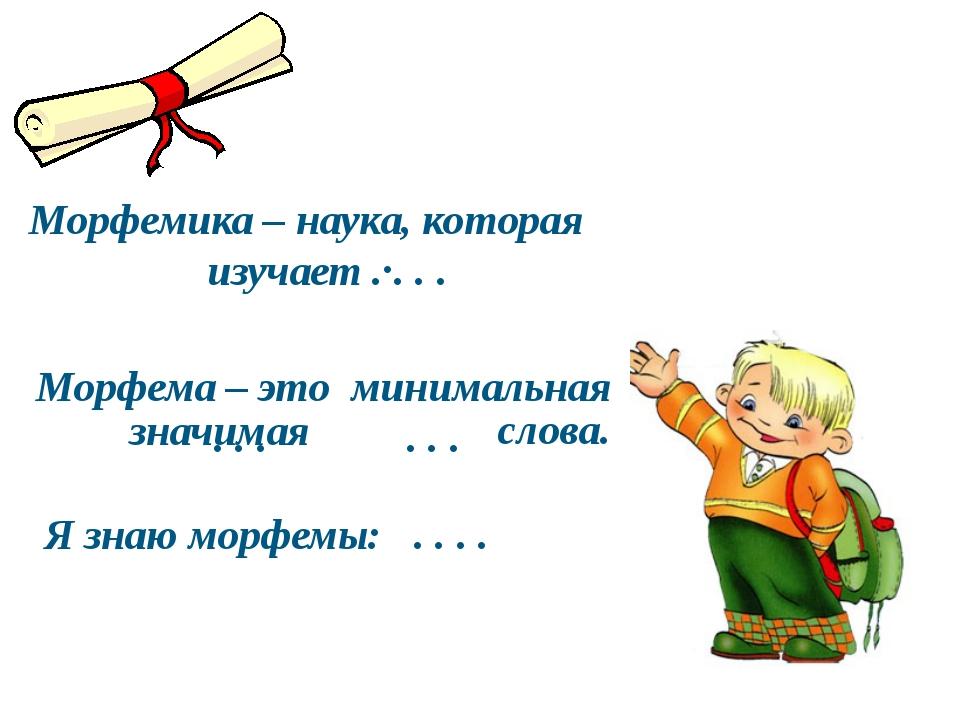 Морфемика – наука, которая изучает . . . . Морфема – это минимальная . . . ....