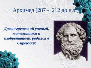 Архимед (287 - 212 до н.э.) Древнегреческий ученый, математики и изобретатель