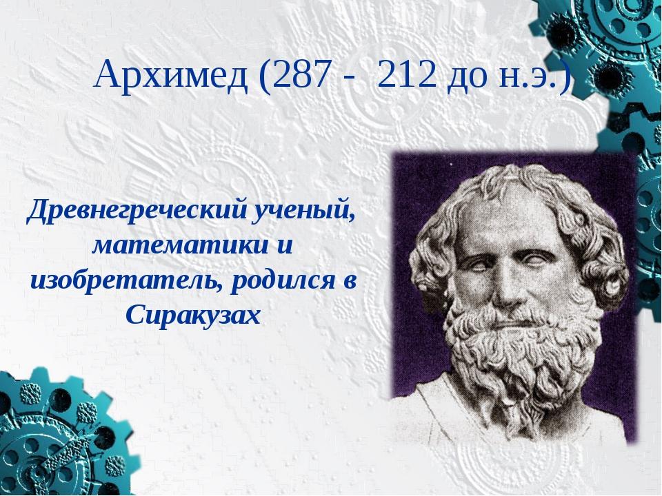 Архимед (287 - 212 до н.э.) Древнегреческий ученый, математики и изобретатель...