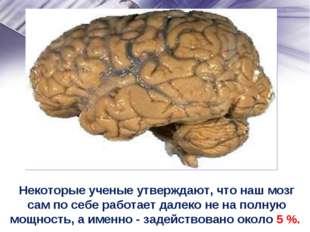 Некоторые ученые утверждают, что наш мозг сам по себе работает далеко не на п