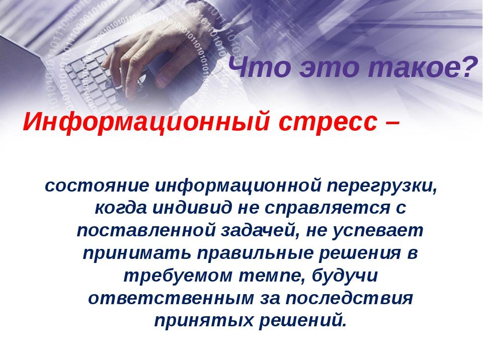 Что это такое? Информационный стресс – состояние информационной перегрузки, к...
