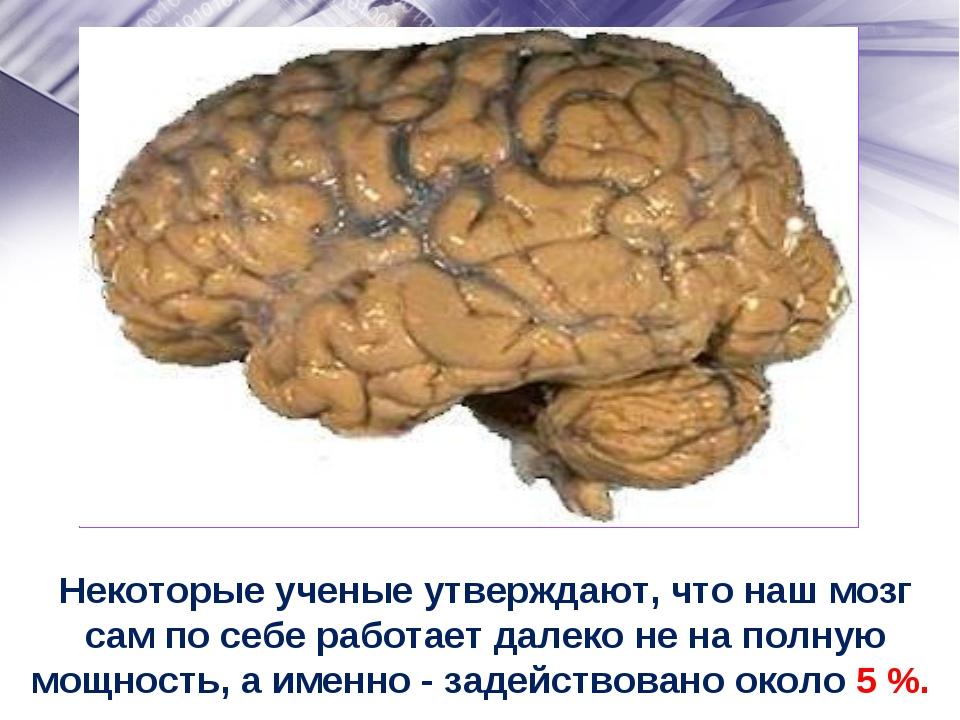 Некоторые ученые утверждают, что наш мозг сам по себе работает далеко не на п...