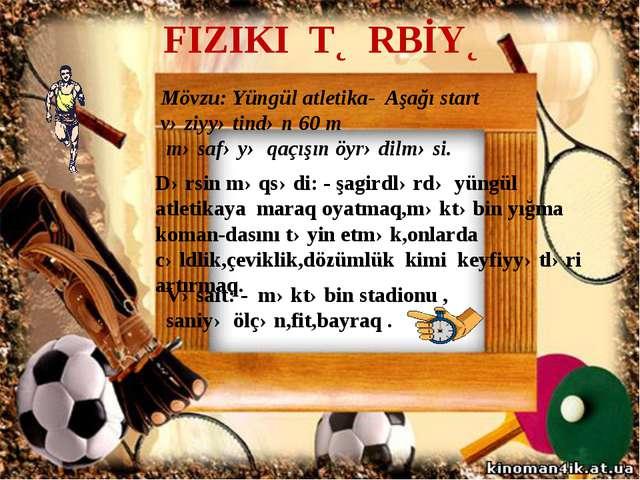 FIZIKI TƏRBİYƏ Mövzu: Yüngül atletika- Aşağı start vəziyyətindən 60 m məsafəy...