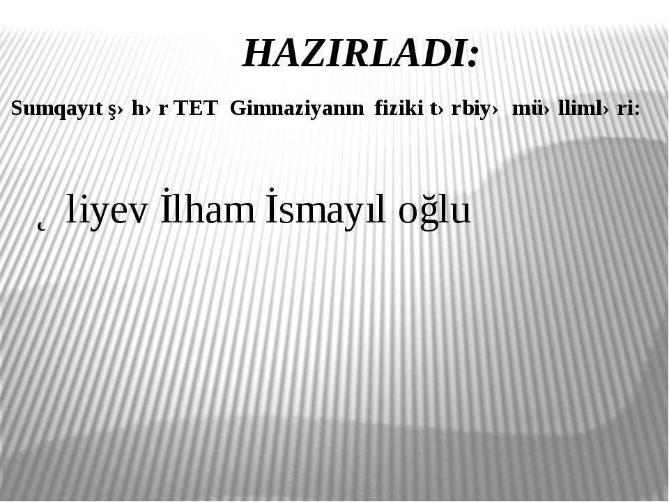 HAZIRLADI: Sumqayıt şəhər TET Gimnaziyanın fiziki tərbiyə müəllimləri: Əliyev...